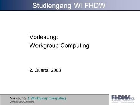 Vorlesung: 1 Workgroup Computing 2003 Prof. Dr. G. Hellberg Studiengang WI FHDW Vorlesung: Workgroup Computing 2. Quartal 2003.