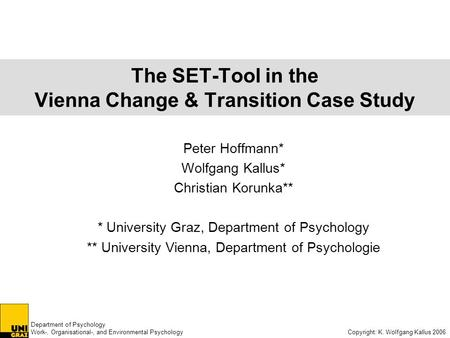 Department of Psychology Work-, Organisational-, and Environmental Psychology Copyright: K. Wolfgang Kallus 2006 The SET-Tool in the Vienna Change & Transition.