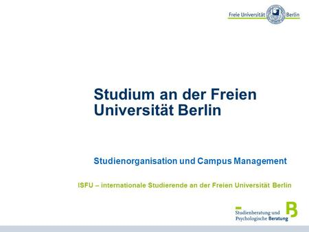 1 Studium an der Freien Universität Berlin Studienorganisation und Campus Management ISFU – internationale Studierende an der Freien Universität Berlin.