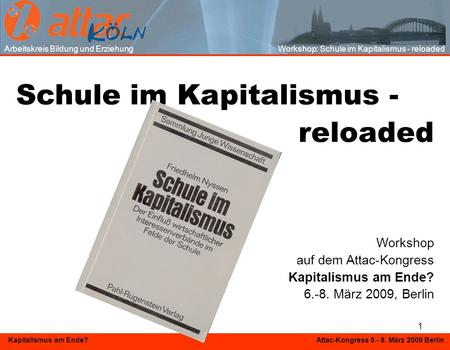 1 Kapitalismus am Ende? Attac-Kongress 6.- 8. März 2009 Berlin Schule im Kapitalismus - reloaded Workshop auf dem Attac-Kongress Kapitalismus am Ende?