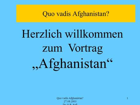 Quo vadis Afghanistan? 27.08.2003 Dr. G.R. Safi 1 Herzlich willkommen zum Vortrag Afghanistan Quo vadis Afghanistan?