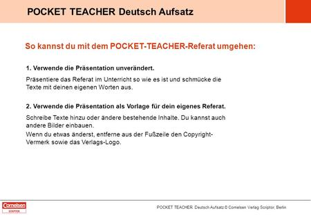 POCKET TEACHER Deutsch Aufsatz © Cornelsen Verlag Scriptor, Berlin POCKET TEACHER Deutsch Aufsatz So kannst du mit dem POCKET-TEACHER-Referat umgehen: