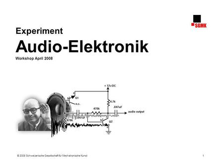Experiment Audio-Elektronik © 2008 Schweizerische Gesellschaft für Mechatronische Kunst 1 Experiment Audio-Elektronik Workshop April 2008.