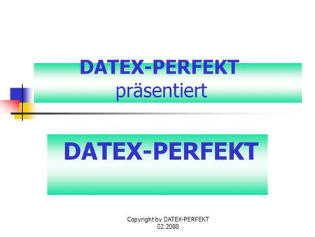 Copyright by DATEX-PERFEKT 02.2008 DATEX-PERFEKT präsentiert DATEX-PERFEKT.