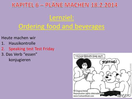 Lernziel: Ordering food and beverages Heute machen wir 1.Hausikontrolle 2.Speaking test Test Friday 3. Das Verb essen konjugieren.