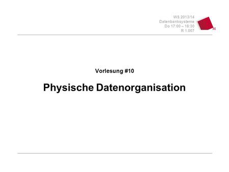 WS 2013/14 Datenbanksysteme Do 17:00 – 18:30 R 1.007 Vorlesung #10 Physische Datenorganisation.
