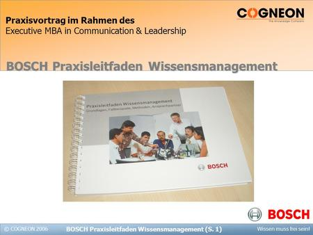 © COGNEON 2006 Wissen muss frei sein! BOSCH Praxisleitfaden Wissensmanagement (S. 1) Praxisvortrag im Rahmen des Executive MBA in Communication & Leadership.