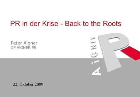 22. Oktober 2009 PR in der Krise - Back to the Roots Peter Aigner GF AiGNER PR.