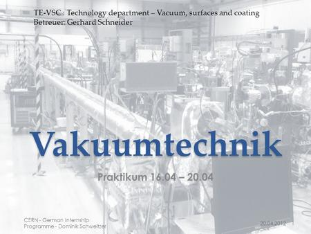 Vakuumtechnik Praktikum 16.04 – 20.04 20.04.20121 CERN - German Internship Programme - Dominik Schweitzer TE-VSC : Technology department – Vacuum, surfaces.