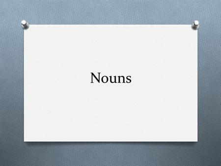 Nouns. What is a noun O A noun is the name of a person, O place, O animal O or thing.