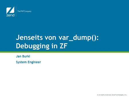 © All rights reserved. Zend Technologies, Inc. Jenseits von var_dump(): Debugging in ZF Jan Burkl System Engineer.