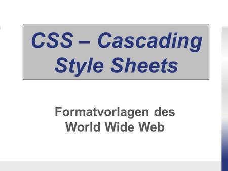 CSS – Cascading Style Sheets Formatvorlagen des World Wide Web.