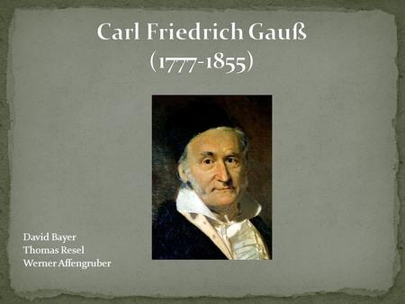Carl Friedrich Gauß (1777-1855) David Bayer Thomas Resel Werner Affengruber.