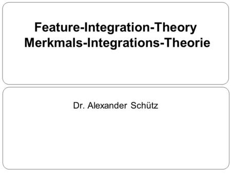 Feature-Integration-Theory Merkmals-Integrations-Theorie Dr. Alexander Schütz.