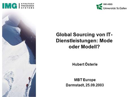 IWI-HSG Global Sourcing von IT- Dienstleistungen: Mode oder Modell? Hubert Österle MBT Europe Darmstadt, 25.09.2003.