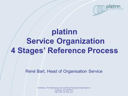 Platinn Service Organization 4 Stages Reference Process Workshop « Formalisierung des Coaching Prozesses Organisation » Freiburg, 5-6 Mai 2010 RB, PAG,