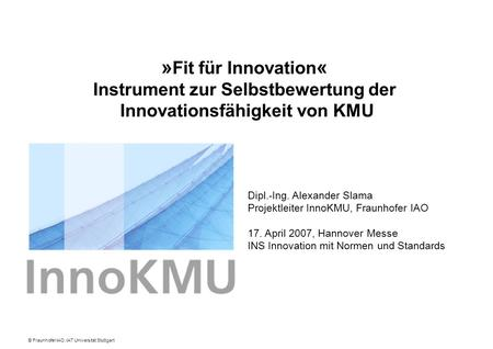 © Fraunhofer IAO, IAT Universität Stuttgart Dipl.-Ing. Alexander Slama Projektleiter InnoKMU, Fraunhofer IAO 17. April 2007, Hannover Messe INS Innovation.