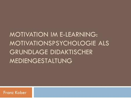 MOTIVATION IM E-LEARNING: MOTIVATIONSPSYCHOLOGIE ALS GRUNDLAGE DIDAKTISCHER MEDIENGESTALTUNG Franz Kober.