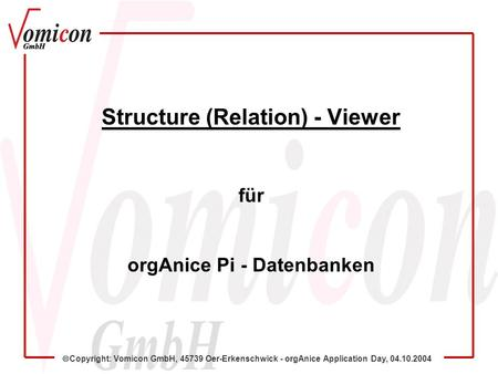 Copyright: Vomicon GmbH, 45739 Oer-Erkenschwick - orgAnice Application Day, 04.10.2004 Structure (Relation) - Viewer für orgAnice Pi - Datenbanken.