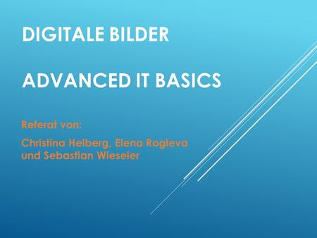 DIGITALE BILDER ADVANCED IT BASICS Referat von: Christina Helberg, Elena Rogleva und Sebastian Wieseler.
