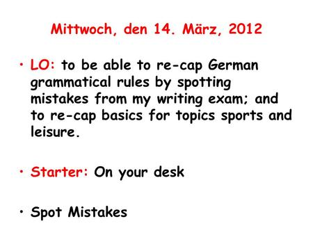 Mittwoch, den 14. März, 2012 LO: to be able to re-cap German grammatical rules by spotting mistakes from my writing exam; and to re-cap basics for topics.