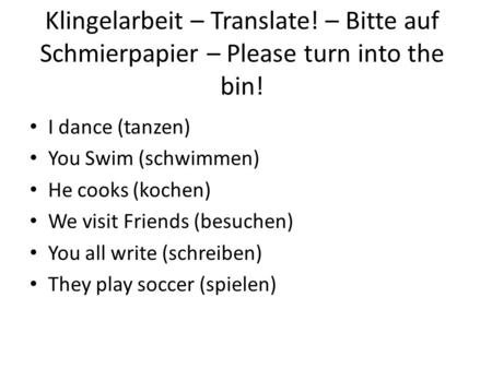 Klingelarbeit – Translate! – Bitte auf Schmierpapier – Please turn into the bin! I dance (tanzen) You Swim (schwimmen) He cooks (kochen) We visit Friends.