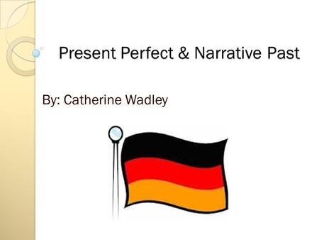 Present Perfect & Narrative Past By: Catherine Wadley.