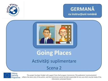 Going Places Activităƫi suplimentare Scena 2 GERMANĂ cu instrucțiuni română This project has been funded with support from the European Commission. This.