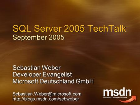 SQL Server 2005 TechTalk September 2005 Sebastian Weber Developer Evangelist Microsoft Deutschland GmbH