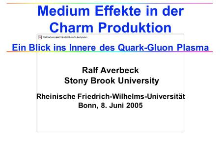 Ralf Averbeck Stony Brook University Rheinische Friedrich-Wilhelms-Universität Bonn, 8. Juni 2005 Medium Effekte in der Charm Produktion Ein Blick ins.