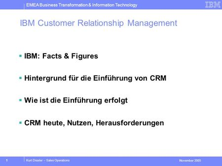 EMEA Business Transformation & Information Technology November 2005 1Kurt Draxler – Sales Operations IBM Customer Relationship Management IBM: Facts &