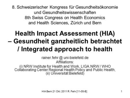 HIA Bern 21 Okt. 2011 R. Fehr [11-05-B]1 Health Impact Assessment (HIA) – Gesundheit ganzheitlich betrachtet / Integrated approach to health rainer.fehr.