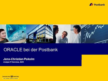 ORACLE bei der Postbank Jens-Christian Pokolm Analyst IT-Services, BDS.