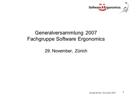 Michael Richter, November 2007 1 Generalversammlung 2007 Fachgruppe Software Ergonomics 29. November, Zürich.