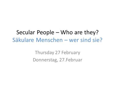 Secular People – Who are they? Säkulare Menschen – wer sind sie? Thursday 27 February Donnerstag, 27.Februar.