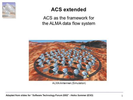 Adapted from slides for Software Technology Forum 2002 - Heiko Sommer (ESO) 1 ALMA Antennen (Simulation) ACS extended ACS as the framework for the ALMA.