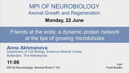 Anna Akhmanova Friends at the ends: a dynamic protein network at the tips of growing microtubules Monday, 22 June MPI OF NEUROBIOLOGY Axonal Growth and.
