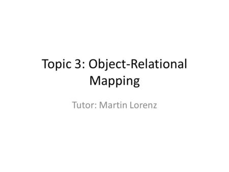Topic 3: Object-Relational Mapping Tutor: Martin Lorenz.