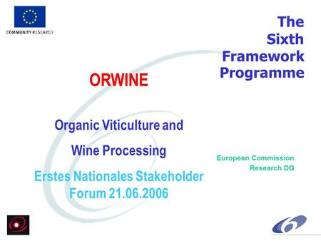 The Sixth Framework Programme European Commission Research DG ORWINE Organic Viticulture and Wine Processing Erstes Nationales Stakeholder Forum 21.06.2006.
