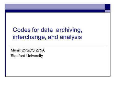 Codes for data archiving, interchange, and analysis Music 253/CS 275A Stanford University.