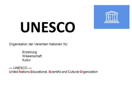 UNESCO Organisation der Vereinten Nationen für: Erziehung Wissenschaft Kultur UNESCO United Nations Educational, Scientific and Cultural Organization.