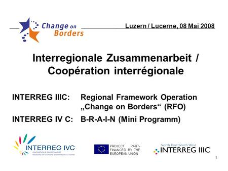 1 Interregionale Zusammenarbeit / Coopération interrégionale PROJECT PART- FINANCED BY THE EUROPEAN UNION INTERREG IIIC:Regional Framework Operation Change.