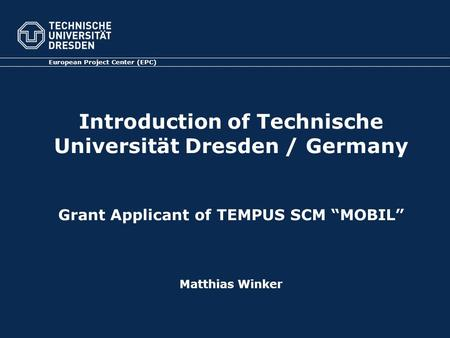 Introduction of Technische Universität Dresden / Germany Grant Applicant of TEMPUS SCM MOBIL Matthias Winker European Project Center (EPC)