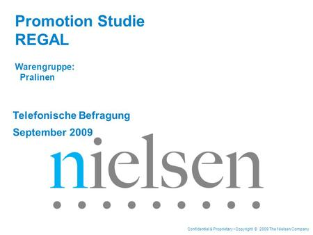 Confidential & Proprietary Copyright © 2009 The Nielsen Company Telefonische Befragung September 2009 Promotion Studie REGAL Warengruppe: Pralinen.