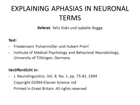 EXPLAINING APHASIAS IN NEURONAL TERMS Referat: Yeliz Kidis und Isabelle Rogge Text: -Friedemann Pulvermüller und Hubert Preirl -Institute of Medical Psychology.