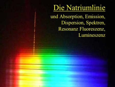 Die Natriumlinie und Absorption, Emission, Dispersion, Spektren, Resonanz Fluoreszenz, Lumineszenz.