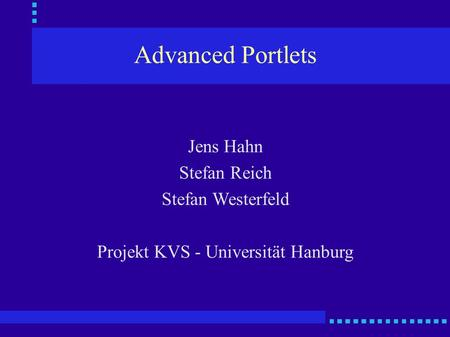 Advanced Portlets Jens Hahn Stefan Reich Stefan Westerfeld Projekt KVS - Universität Hanburg.