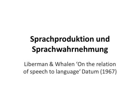 Sprachproduktion und Sprachwahrnehmung Liberman & Whalen On the relation of speech to language Datum (1967)