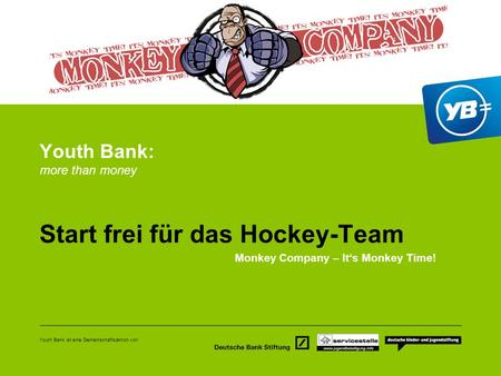 Youth Bank ist eine Gemeinschaftsaktion von: Youth Bank: more than money Start frei für das Hockey-Team Monkey Company – Its Monkey Time!
