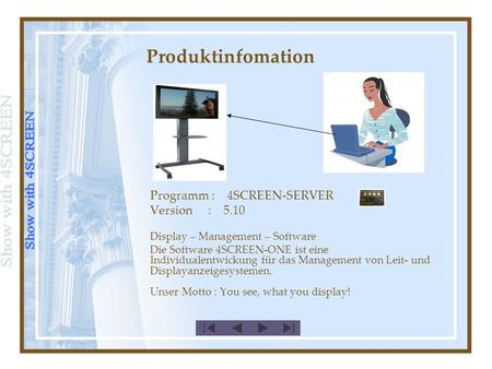 Produktinfomation Programm : 4SCREEN-SERVER Version : 5.10 Display – Management – Software Die Software 4SCREEN-ONE ist eine Individualentwickung für das.
